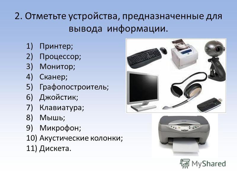 2. Отметьте устройства, предназначенные для вывода информации. 1)Принтер; 2)Процессор; 3)Монитор; 4)Сканер; 5)Графопостроитель; 6)Джойстик; 7)Клавиатура; 8)Мышь; 9)Микрофон; 10)Акустические колонки; 11)Дискета.