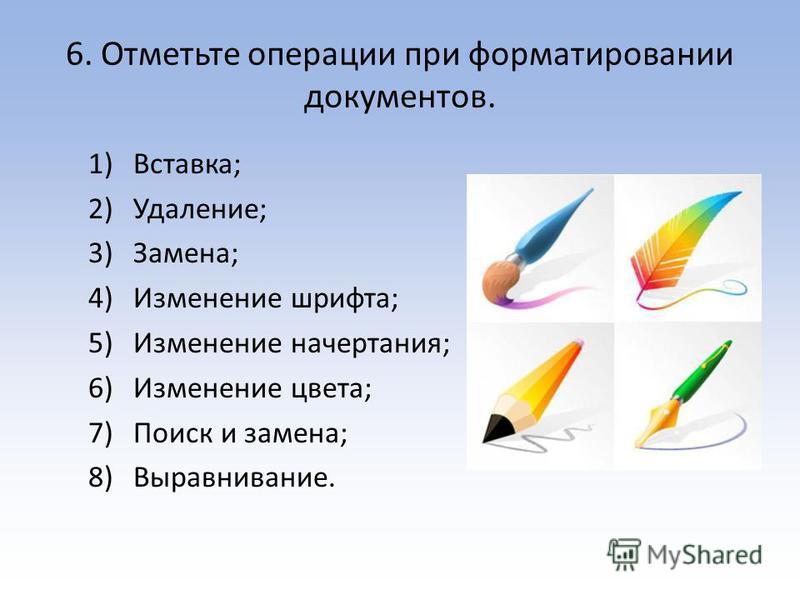 6. Отметьте операции при форматировании документов. 1)Вставка; 2)Удаление; 3)Замена; 4)Изменение шрифта; 5)Изменение начертания; 6)Изменение цвета; 7)Поиск и замена; 8)Выравнивание.