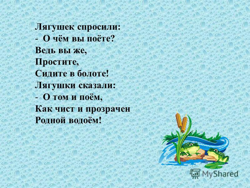 Лягушек спросили: -О чём вы поёте? Ведь вы же, Простите, Сидите в болоте! Лягушки сказали: -О том и поём, Как чист и прозрачен Родной водоём!