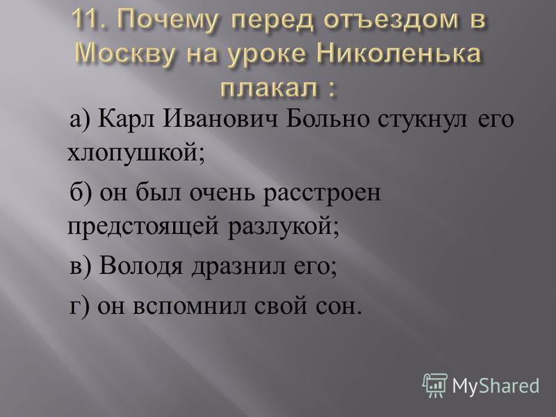 а ) Карл Иванович Больно стукнул его хлопушкой ; б ) он был очень расстроен предстоящей разлукой ; в ) Володя дразнил его ; г ) он вспомнил свой сон.