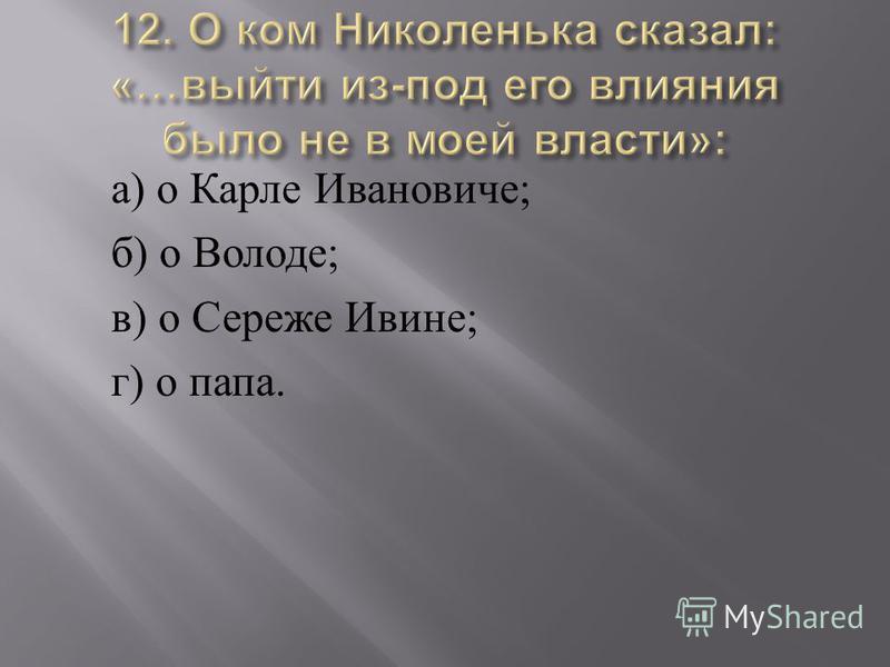 а ) о Карле Ивановиче ; б ) о Володе ; в ) о Сереже Ивине ; г ) о папа.