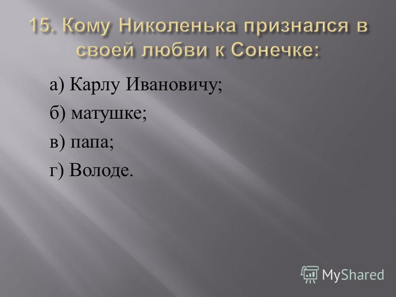 а ) Карлу Ивановичу ; б ) матушке ; в ) папа ; г ) Володе.