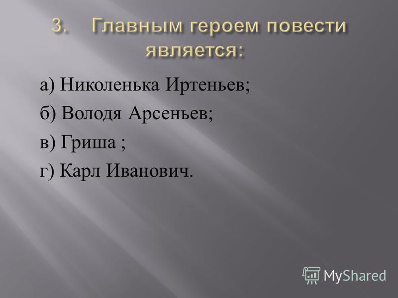 а ) Николенька Иртеньев ; б ) Володя Арсеньев ; в ) Гриша ; г ) Карл Иванович.