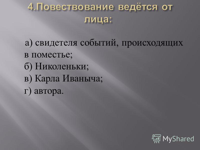 а ) свидетеля событий, происходящих в поместье ; б ) Николеньки ; в ) Карла Иваныча ; г ) автора.