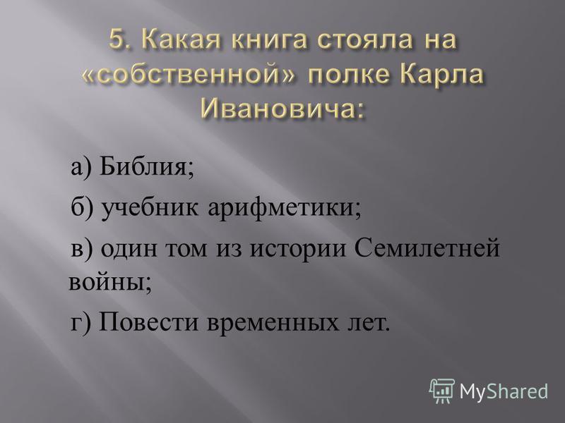 а ) Библия ; б ) учебник арифметики ; в ) один том из истории Семилетней войны ; г ) Повести временных лет.