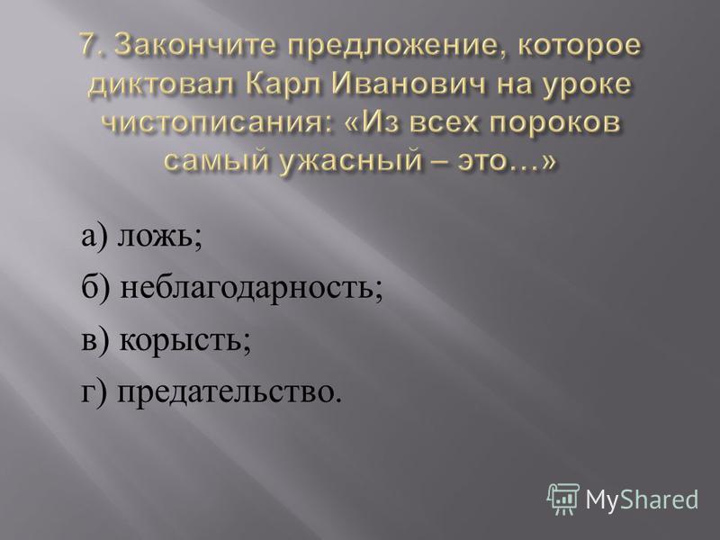 а ) ложь ; б ) неблагодарность ; в ) корысть ; г ) предательство.