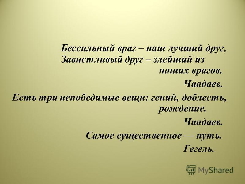 Бессильный враг – наш лучший друг, Завистливый друг – злейший из наших врагов. Чаадаев. Есть три непобедимые вещи: гений, доблесть, рождение. Чаадаев. Самое существенное путь. Гегель.
