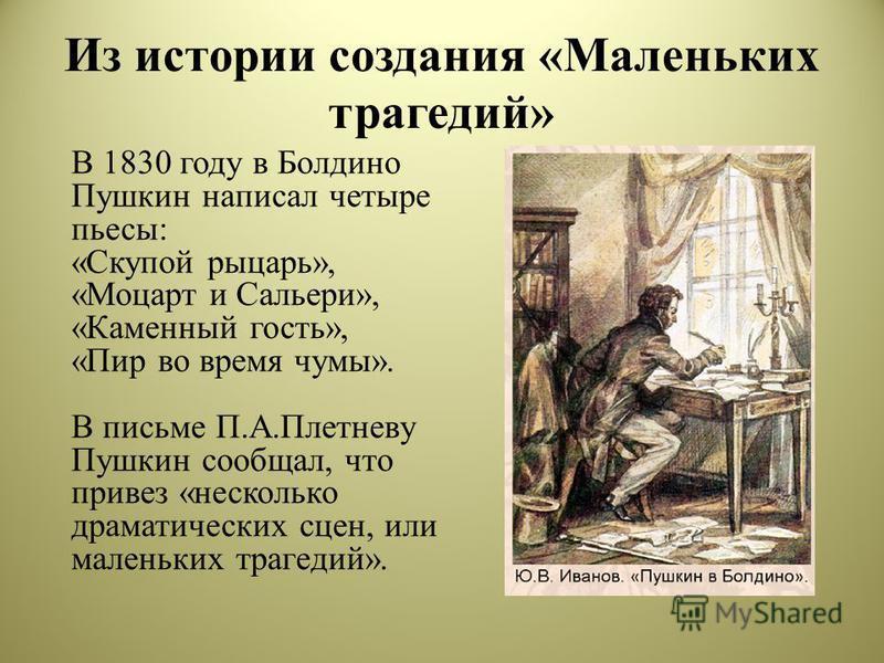 Из истории создания «Маленьких трагедий» В 1830 году в Болдино Пушкин написал четыре пьесы: «Скупой рыцарь», «Моцарт и Сальери», «Каменный гость», «Пир во время чумы». В письме П.А.Плетневу Пушкин сообщал, что привез «несколько драматических сцен, ил