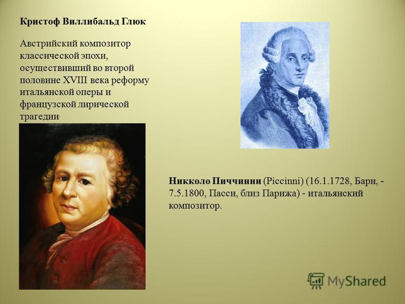 Кристоф Виллибальд Глюк Австрийский композитор классической эпохи, осуществивший во второй половине XVIII века реформу итальянской оперы и французской лирической трагедии. Никколо Пиччинни (Piccinni) (16.1.1728, Бари, - 7.5.1800, Пасси, близ Парижа)