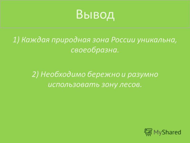 Вывод 1) Каждая природная зона России уникальна, своеобразна. 2) Необходимо бережно и разумно использовать зону лесов.