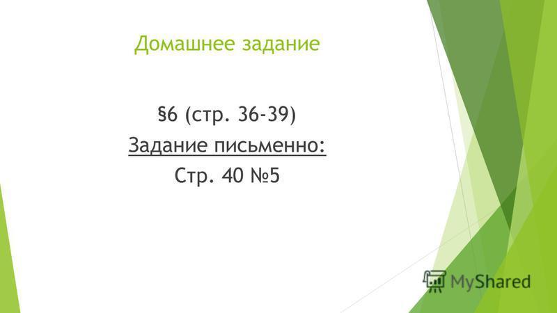 Домашнее задание §6 (стр. 36-39) Задание письменно: Стр. 40 5