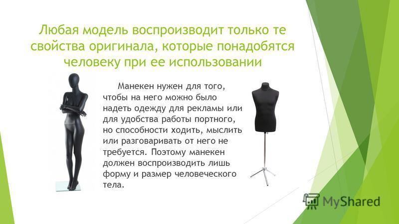 Любая модель воспроизводит только те свойства оригинала, которые понадобятся человеку при ее использовании Манекен нужен для того, чтобы на него можно было надеть одежду для рекламы или для удобства работы портного, но способности ходить, мыслить или