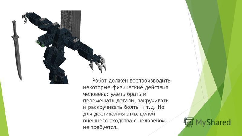 Робот должен воспроизводить некоторые физические действия человека: уметь брать и перемещать детали, закручивать и раскручивать болты и т.д. Но для достижения этих целей внешнего сходства с человеком не требуется.