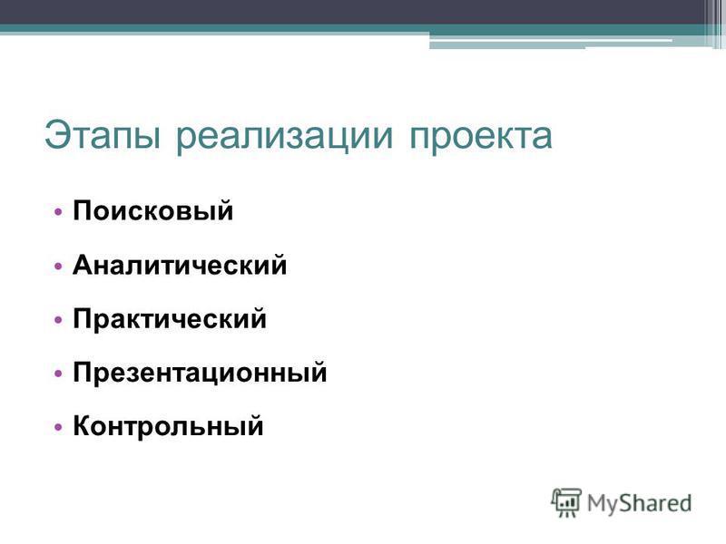 Этапы реализации проекта Поисковый Аналитический Практический Презентационный Контрольный