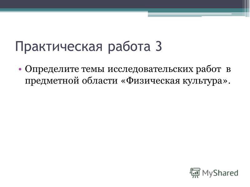 Практическая работа 3 Определите темы исследовательских работ в предметной области «Физическая культура».