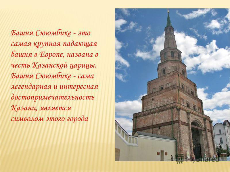 Башня Сююмбике - это самая крупная падающая башня в Европе, названа в честь Казанской царицы. Башня Сююмбике - сама легендарная и интересная достопримечательность Казани, является символом этого города