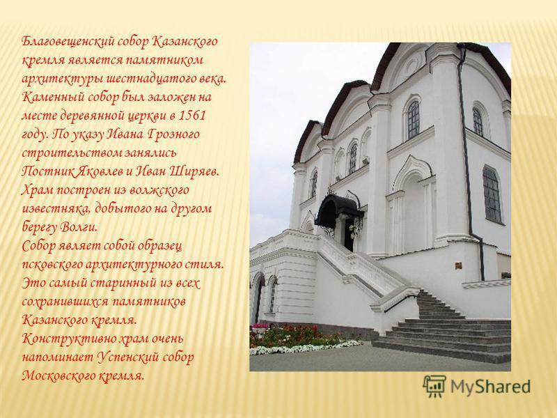 Благовещенский собор Казанского кремля является памятником архитектуры шестнадцатого века. Каменный собор был заложен на месте деревянной церкви в 1561 году. По указу Ивана Грозного строительством занялись Постник Яковлев и Иван Ширяев. Храм построен