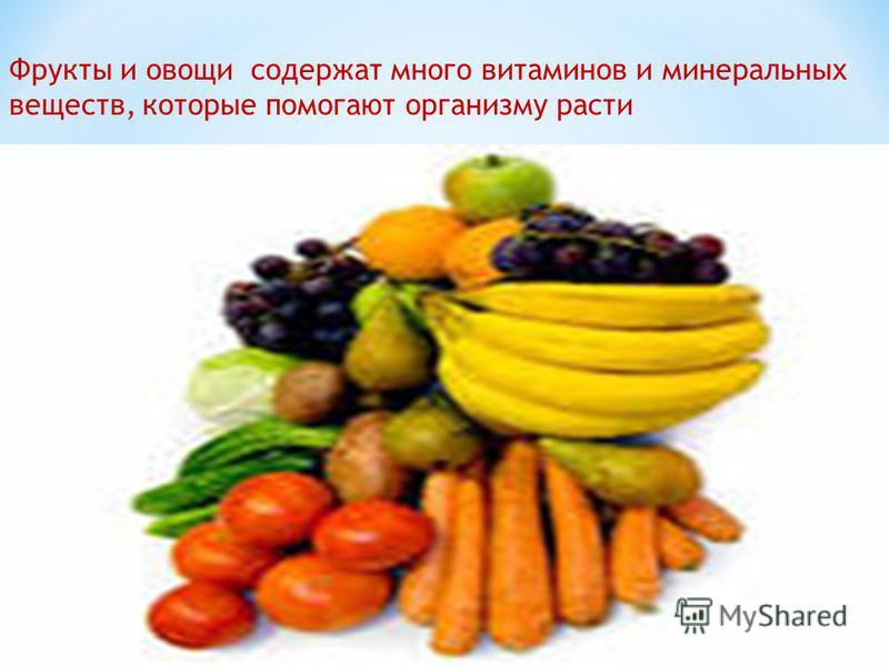 Фрукты и овощи содержат много витаминов и минеральных веществ, которые помогают организму расти