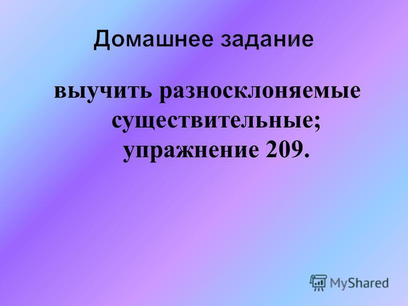 Домашнее задание выучить разносклоняемые существительные; упражнение 209.