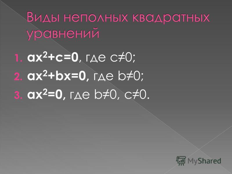 1. ax 2 +c=0, где с 0; 2. ax 2 +bx=0, где b0; 3. ax 2 =0, где b0, с 0.