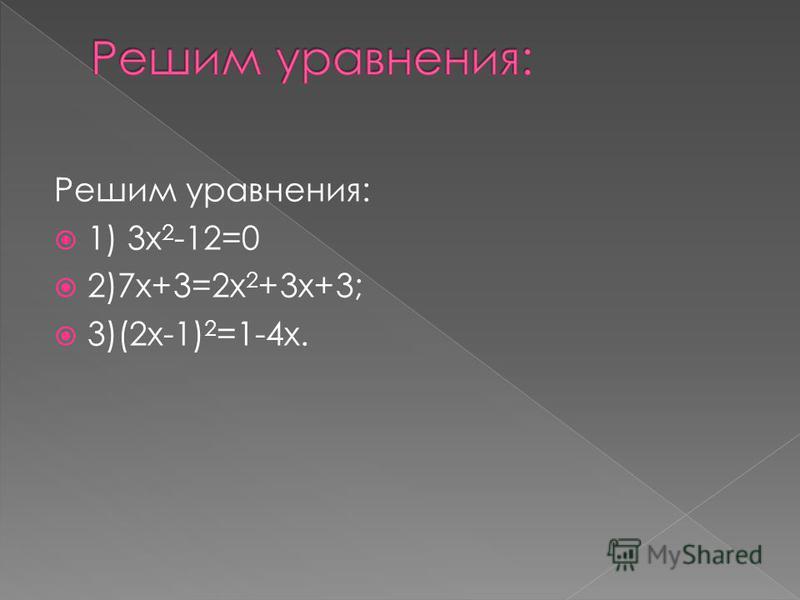 Решим уравнения: 1) 3 х 2 -12=0 2)7 х+3=2 х 2 +3 х+3; 3)(2 х-1) 2 =1-4 х.