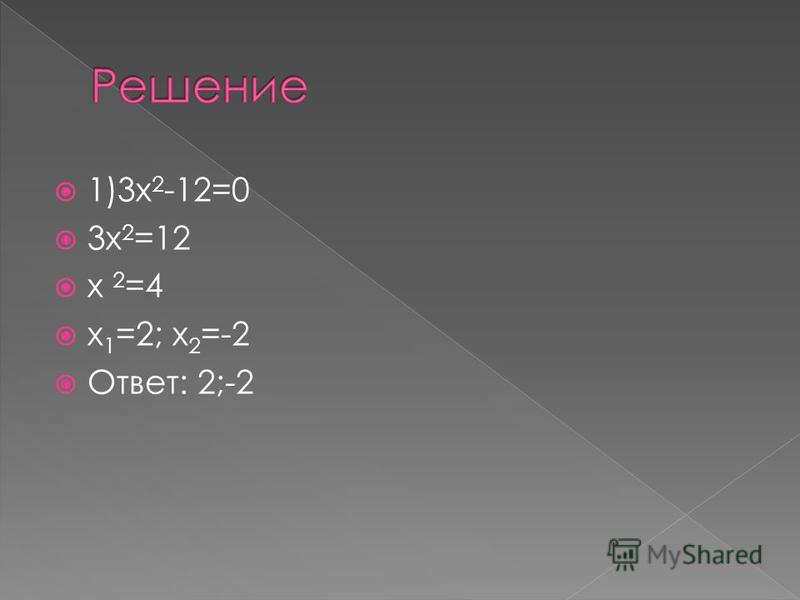 1)3 х 2 -12=0 3 х 2 =12 х 2 =4 х 1 =2; х 2 =-2 Ответ: 2;-2