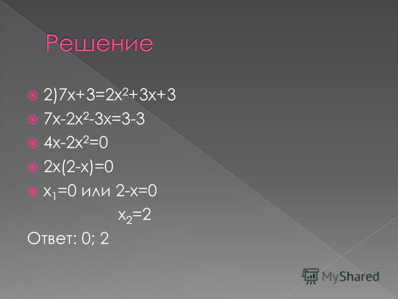 2)7 х+3=2 х 2 +3 х+3 7 х-2 х 2 -3 х=3-3 4 х-2 х 2 =0 2 х(2-х)=0 х 1 =0 или 2-х=0 х 2 =2 Ответ: 0; 2