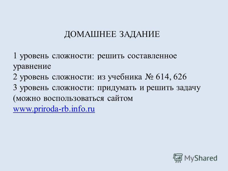 ДОМАШНЕЕ ЗАДАНИЕ 1 уровень сложности: решить составленное уравнение 2 уровень сложности: из учебника 614, 626 3 уровень сложности: придумать и решить задачу (можно воспользоваться сайтом www.priroda-rb.info.ru