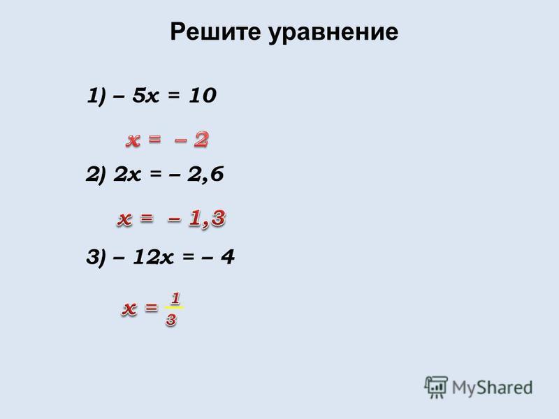Решите уравнение 1) – 5x = 10 2) 2x = – 2,6 3) – 12x = – 4