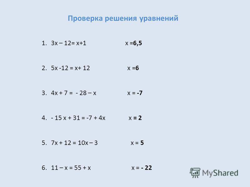 Проверка решения уравнений 1.3x – 12= x+1 x =6,5 2.5x -12 = x+ 12 x =6 3.4x + 7 = - 28 – x x = -7 4.- 15 x + 31 = -7 + 4x x = 2 5.7x + 12 = 10x – 3 x = 5 6.11 – x = 55 + x x = - 22