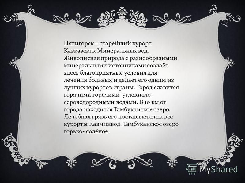 Пятигорск – старейший курорт Кавказских Минеральных вод. Живописная природа с разнообразными минеральными источниками создаёт здесь благоприятные условия для лечения больных и делает его одним из лучших курортов страны. Город славится горячими горячи