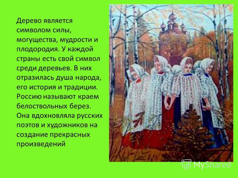Дерево является символом силы, могущества, мудрости и плодородия. У каждой страны есть свой символ среди деревьев. В них отразилась душа народа, его история и традиции. Россию называют краем белоствольных берез. Она вдохновляла русских поэтов и худож
