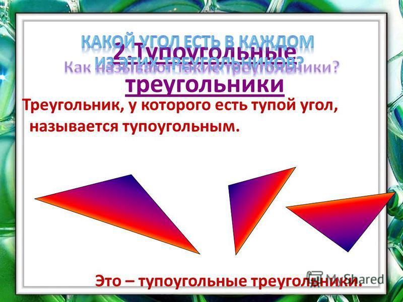 2. Тупоугольные треугольники Треугольник, у которого есть тупой угол, называется тупоугольным. Это – тупоугольные треугольники.
