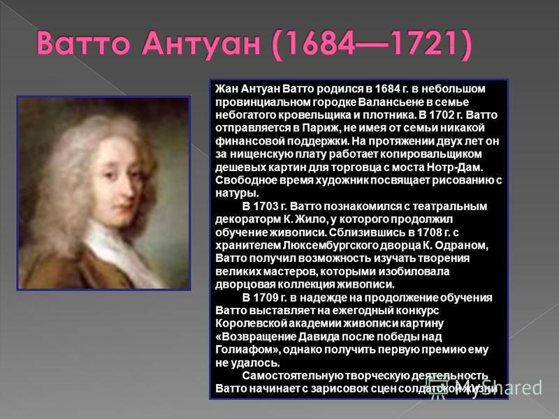 Жан Антуан Ватто родился в 1684 г. в небольшом провинциальном городке Валансьене в семье небогатого кровельщика и плотника. В 1702 г. Ватто отправляется в Париж, не имея от семьи никакой финансовой поддержки. На протяжении двух лет он за нищенскую пл