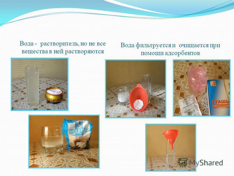 Вода - растворитель, но не все вещества в ней растворяются Вода фильтруется и очищается при помощи адсорбентов