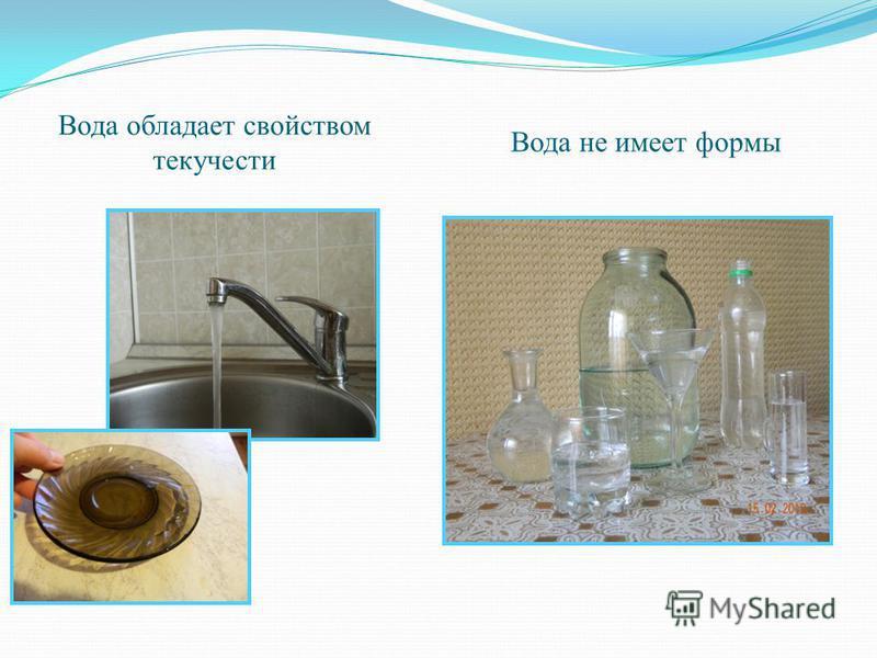 Вода обладает свойством текучести Вода не имеет формы