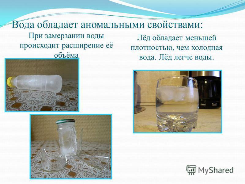 Вода обладает аномальными свойствами: При замерзании воды происходит расширение её объёма Лёд обладает меньшей плотностью, чем холодная вода. Лёд легче воды.