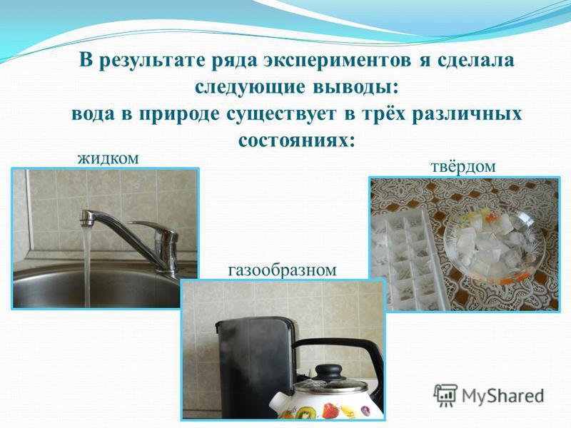 В результате ряда экспериментов я сделала следующие выводы: вода в природе существует в трёх различных состояниях: жидком твёрдом газообразном