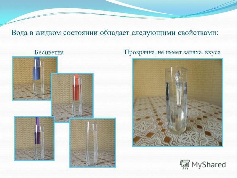 Вода в жидком состоянии обладает следующими свойствами: Бесцветна Прозрачна, не имеет запаха, вкуса
