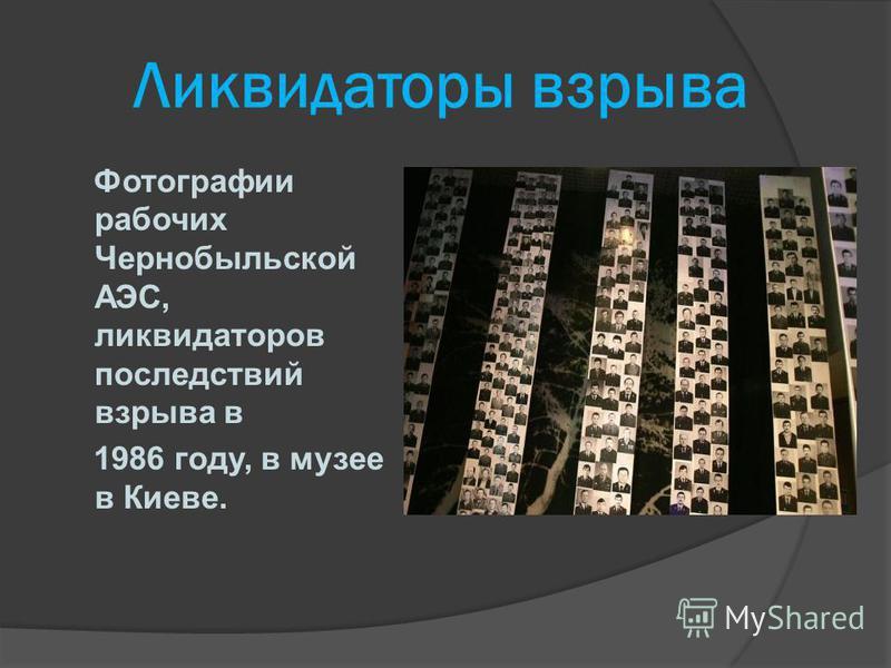 Ликвидаторы взрыва Фотографии рабочих Чернобыльской АЭС, ликвидаторов последствий взрыва в 1986 году, в музее в Киеве.