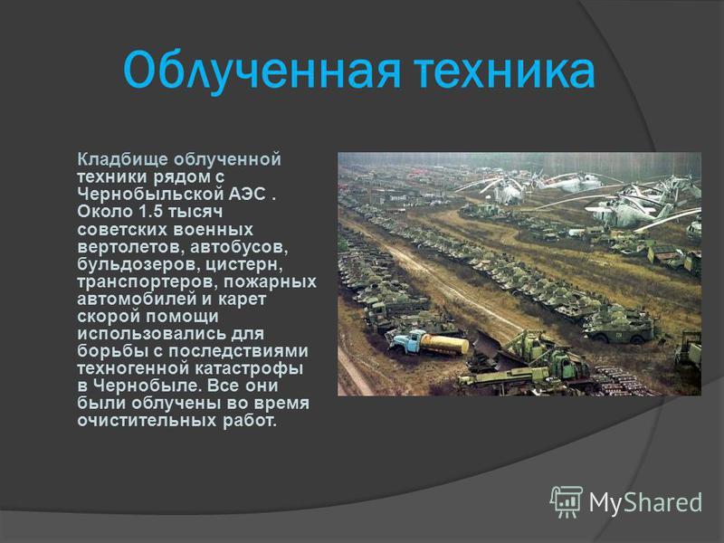 Облученная техника Кладбище облученной техники рядом с Чернобыльской АЭС. Около 1.5 тысяч советских военных вертолетов, автобусов, бульдозеров, цистерн, транспортеров, пожарных автомобилей и карет скорой помощи использовались для борьбы с последствия