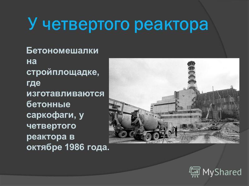 У четвертого реактора Бетономешалки на стройплощадке, где изготавливаются бетонные саркофаги, у четвертого реактора в октябре 1986 года.
