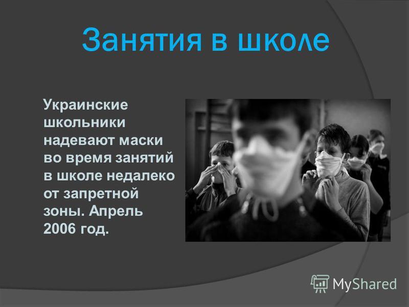 Занятия в школе Украинские школьники надевают маски во время занятий в школе недалеко от запретной зоны. Апрель 2006 год.
