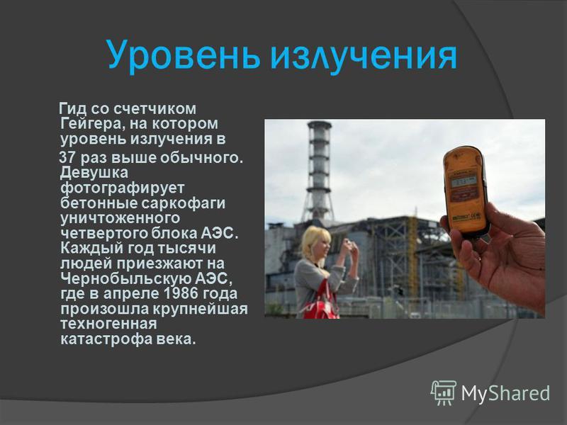 Уровень излучения Гид со счетчиком Гейгера, на котором уровень излучения в 37 раз выше обычного. Девушка фотографирует бетонные саркофаги уничтоженного четвертого блока АЭС. Каждый год тысячи людей приезжают на Чернобыльскую АЭС, где в апреле 1986 го