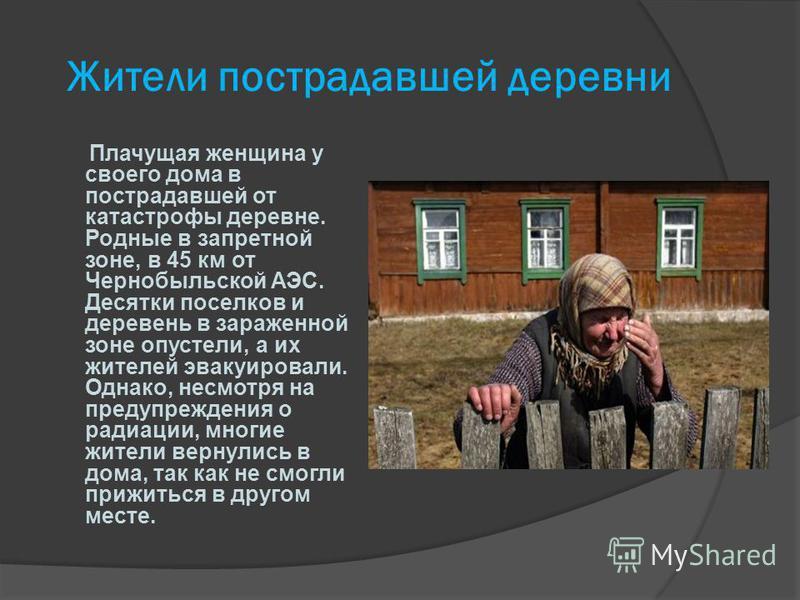 Жители пострадавшей деревни Плачущая женщина у своего дома в пострадавшей от катастрофы деревне. Родные в запретной зоне, в 45 км от Чернобыльской АЭС. Десятки поселков и деревень в зараженной зоне опустели, а их жителей эвакуировали. Однако, несмотр