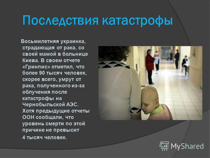 Последствия катастрофы Восьмилетняя украинка, страдающая от рака, со своей мамой в больнице Киева. В своем отчете «Гринпис» отметил, что более 90 тысяч человек, скорее всего, умрут от рака, полученного из-за облучения после катастрофы на Чернобыльско