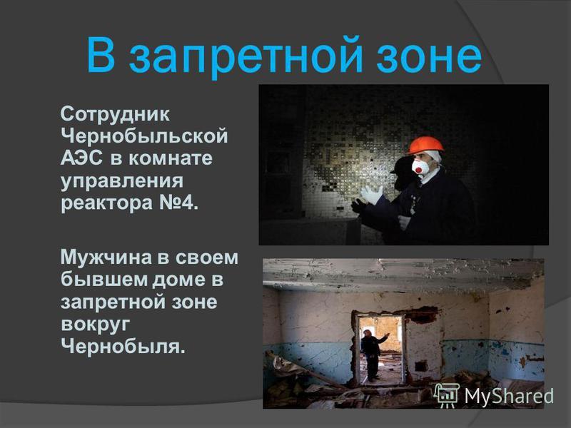 В запретной зоне Сотрудник Чернобыльской АЭС в комнате управления реактора 4. Мужчина в своем бывшем доме в запретной зоне вокруг Чернобыля.