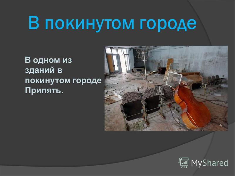 В покинутом городе В одном из зданий в покинутом городе Припять.
