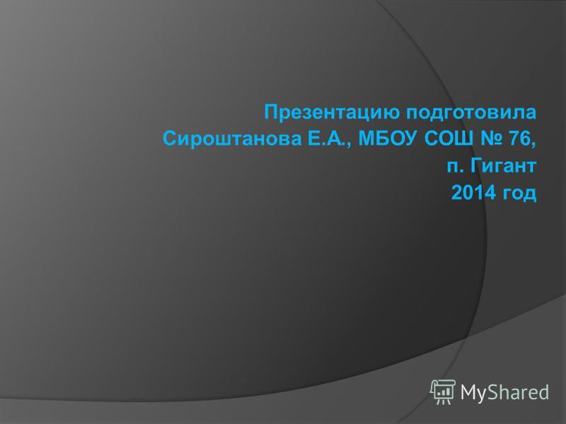 Презентацию подготовила Сироштанова Е.А., МБОУ СОШ 76, п. Гигант 2014 год