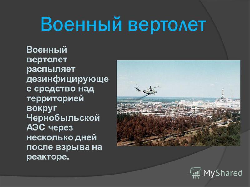 Военный вертолет Военный вертолет распыляет дезинфицирующе е средство над территорией вокруг Чернобыльской АЭС через несколько дней после взрыва на реакторе.